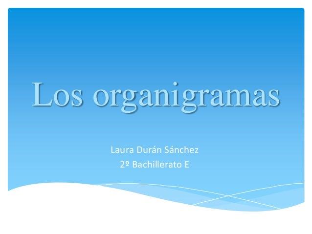 Los organigramas     Laura Durán Sánchez       2º Bachillerato E