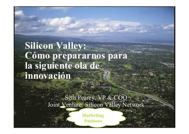 1 Silicon Valley: Cómo prepararnos para la siguiente ola de innovación Seth Fearey, VP & COO Joint Venture: Silicon Valley...