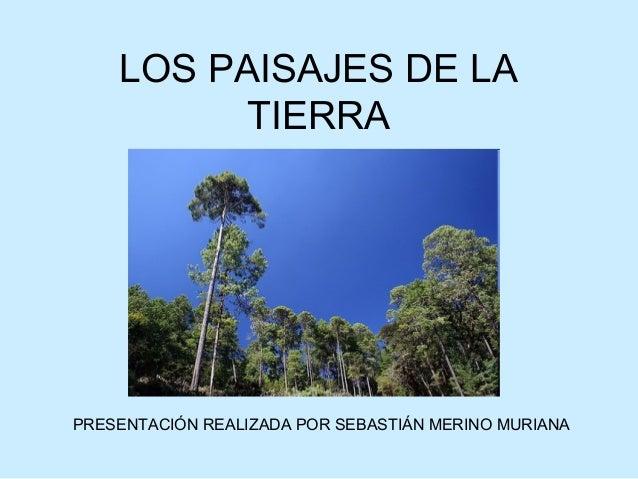 LOS PAISAJES DE LA TIERRA PRESENTACIÓN REALIZADA POR SEBASTIÁN MERINO MURIANA
