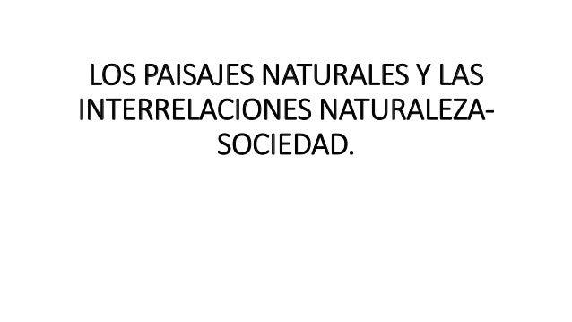 LOS PAISAJES NATURALES Y LAS INTERRELACIONES NATURALEZA- SOCIEDAD.