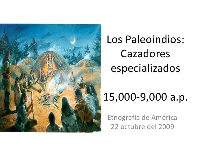 Los Paleoindios: Cazadores especializados15,000-9,000 a.p.<br />Etnografía de América<br />22 octubre del 2009<br />