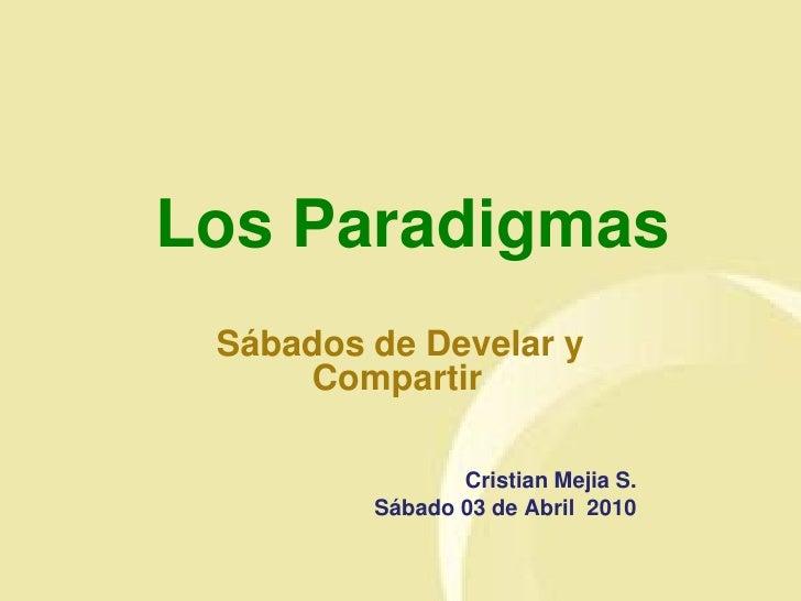 Los Paradigmas  Sábados de Develar y      Compartir                  Cristian Mejia S.          Sábado 03 de Abril 2010