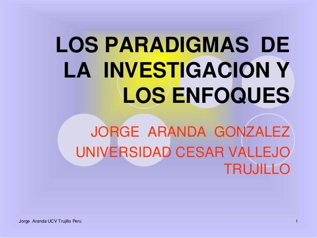 LOS PARADIGMAS DE  LA INVESTIGACION Y  LOS ENFOQUES  JORGE ARANDA GONZALEZ  UNIVERSIDAD CESAR VALLEJO  TRUJILLO  Jorge Ara...