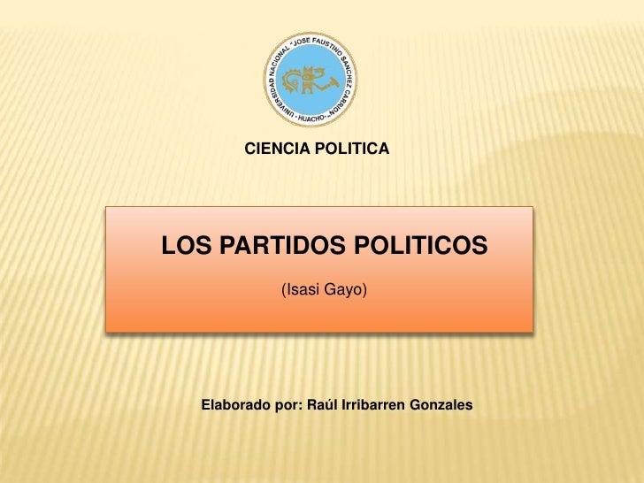 CIENCIA POLITICA<br />LOS PARTIDOS POLITICOS<br />(Isasi Gayo)<br />Elaborado por: Raúl Irribarren Gonzales<br />