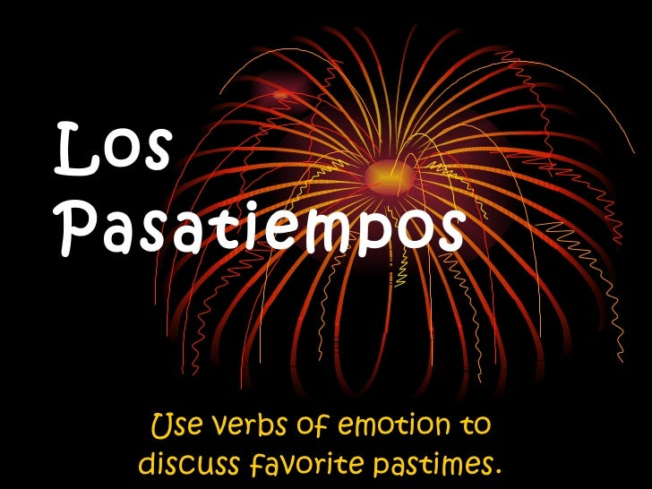 Los Pasatiempos Use verbs of emotion to discuss favorite pastimes.