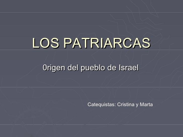 LOS PATRIARCAS 0rigen del pueblo de Israel             Catequistas: Cristina y Marta