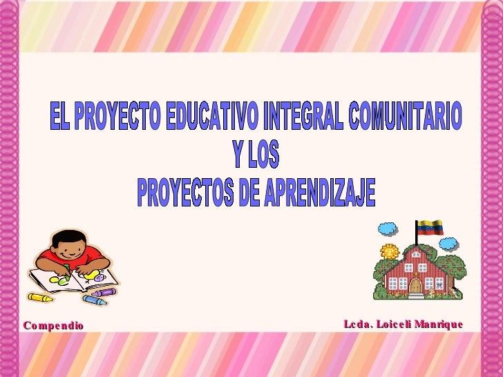 EL PROYECTO EDUCATIVO INTEGRAL COMUNITARIO Y LOS PROYECTOS DE APRENDIZAJE Lcda. Loiceli Manrique Compendio