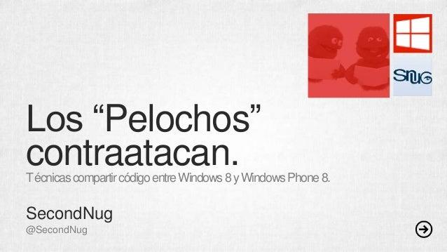 """Los """"Pelochos"""" contraatacan.TécnicascompartircódigoentreWindows8yWindowsPhone8. SecondNug @SecondNug"""