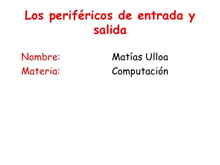 Los periféricos de entrada y salida <br />Nombre:<br />Materia:<br />Matías Ulloa<br />Computación <br />