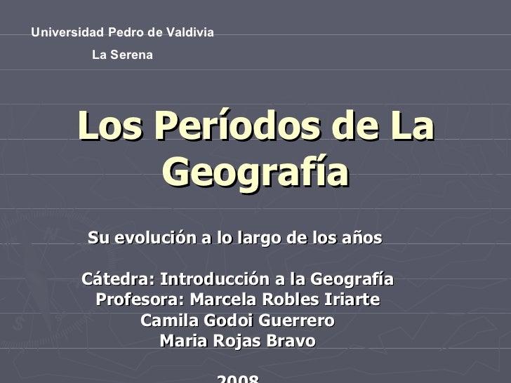 Los Períodos de La Geografía Su evolución a lo largo de los años  Cátedra: Introducción a la Geografía Profesora: Marcela ...