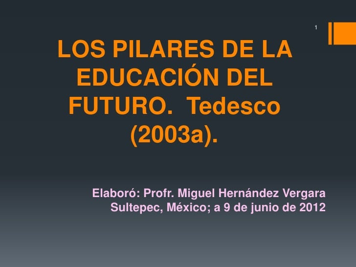 1LOS PILARES DE LA  EDUCACIÓN DEL FUTURO. Tedesco     (2003a).  Elaboró: Profr. Miguel Hernández Vergara     Sultepec, Méx...