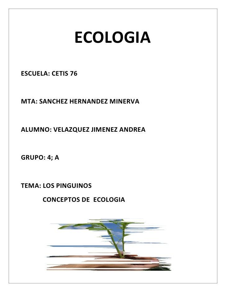 ECOLOGIAESCUELA: CETIS 76MTA: SANCHEZ HERNANDEZ MINERVAALUMNO: VELAZQUEZ JIMENEZ ANDREAGRUPO: 4; ATEMA: LOS PINGUINOS     ...