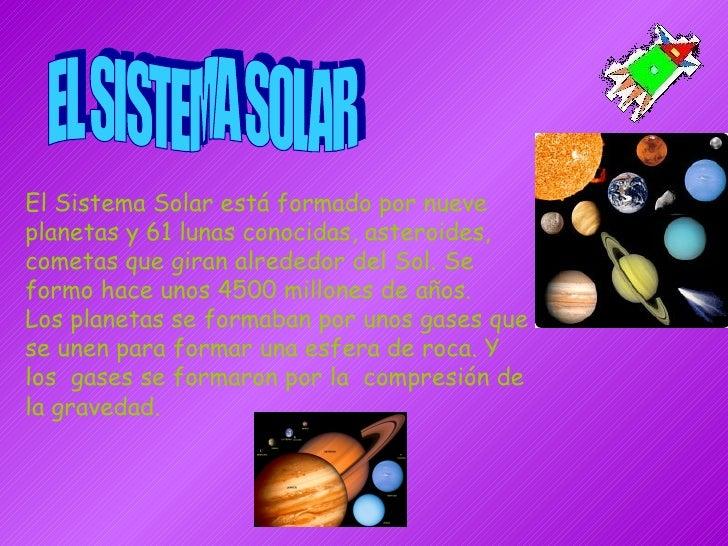 EL SISTEMA SOLAR El Sistema Solar está formado por nueve planetas y 61 lunas conocidas, asteroides, cometas que giran alre...