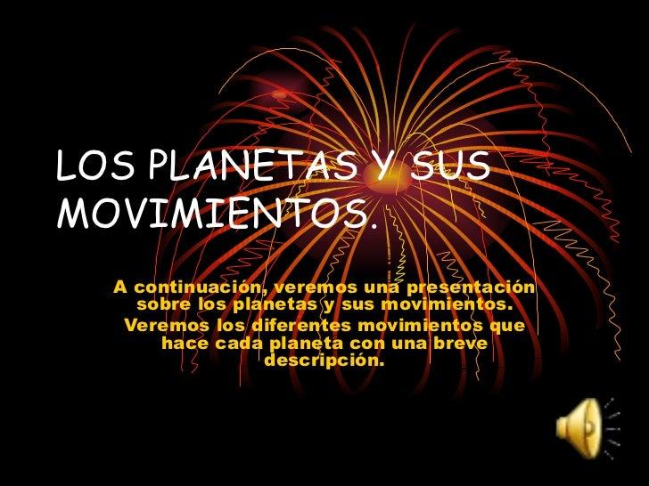 LOS PLANETAS Y SUS MOVIMIENTOS. A continuación, veremos una presentación sobre los planetas y sus movimientos. Veremos los...