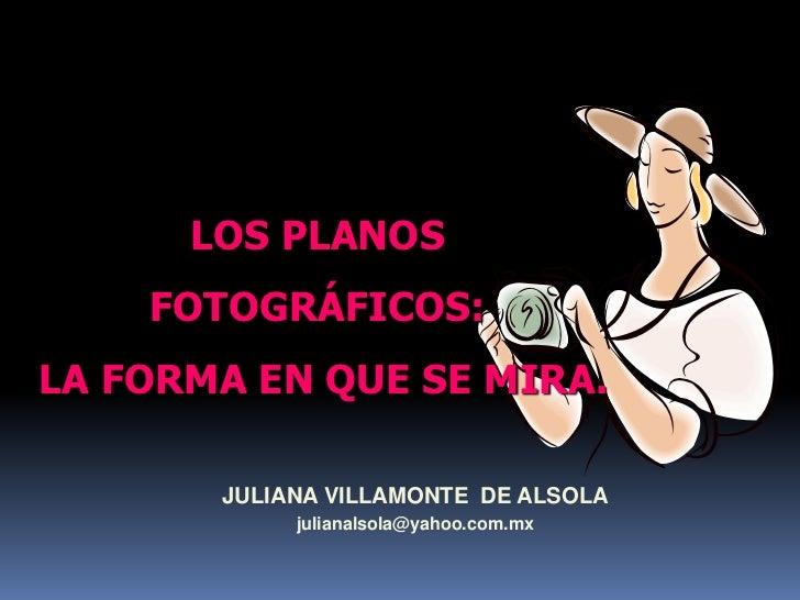 LOS PLANOS <br />FOTOGRÁFICOS:<br /> LA FORMA EN QUE SE MIRA.<br />JULIANA VILLAMONTE  DE ALSOLA<br />julianalsola@yahoo.c...