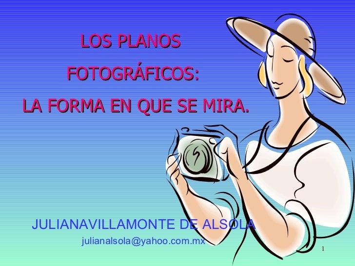 LOS PLANOS     FOTOGRÁFICOS: LA FORMA EN QUE SE MIRA.     JULIANAVILLAMONTE DE ALSOLA       julianalsola@yahoo.com.mx     ...