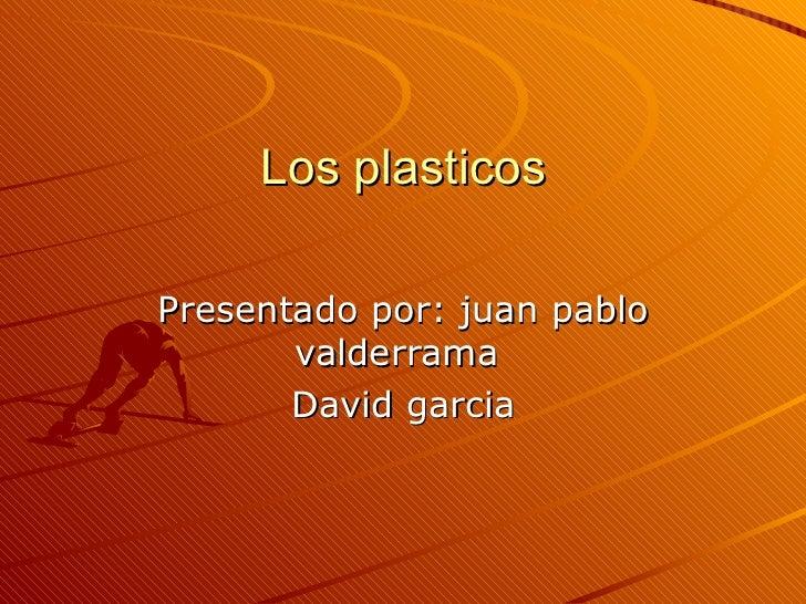 Los plasticos Presentado por: juan pablo valderrama  David garcia