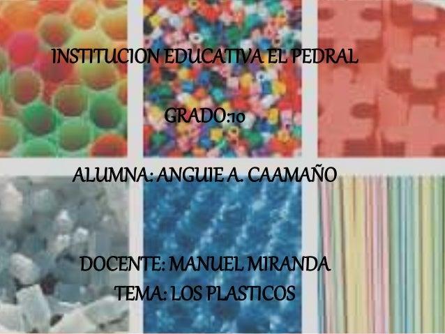 INSTITUCION EDUCATIVA EL PEDRAL GRADO:10 ALUMNA: ANGUIE A. CAAMAÑO DOCENTE: MANUEL MIRANDA TEMA: LOS PLASTICOS