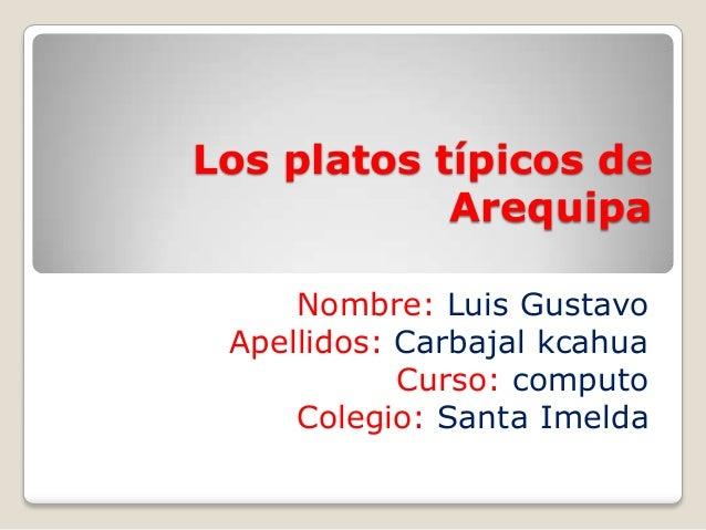 Los platos típicos de Arequipa Nombre: Luis Gustavo Apellidos: Carbajal kcahua Curso: computo Colegio: Santa Imelda