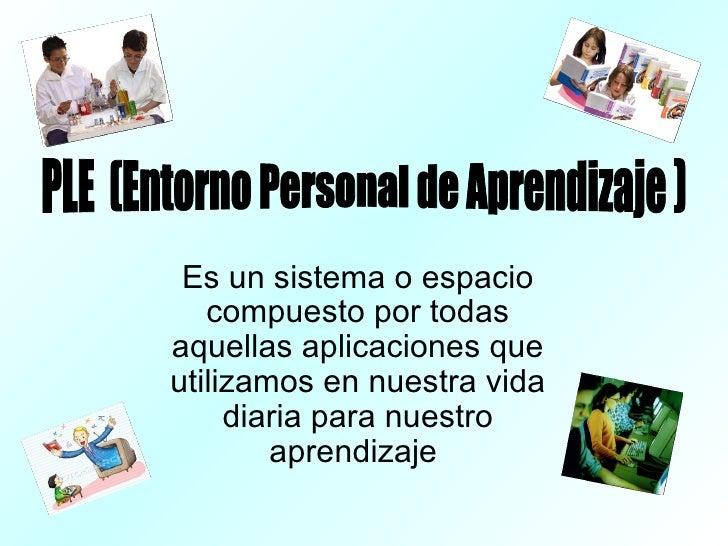 Es un sistema o espacio compuesto por todas aquellas aplicaciones que utilizamos en nuestra vida diaria para nuestro apren...