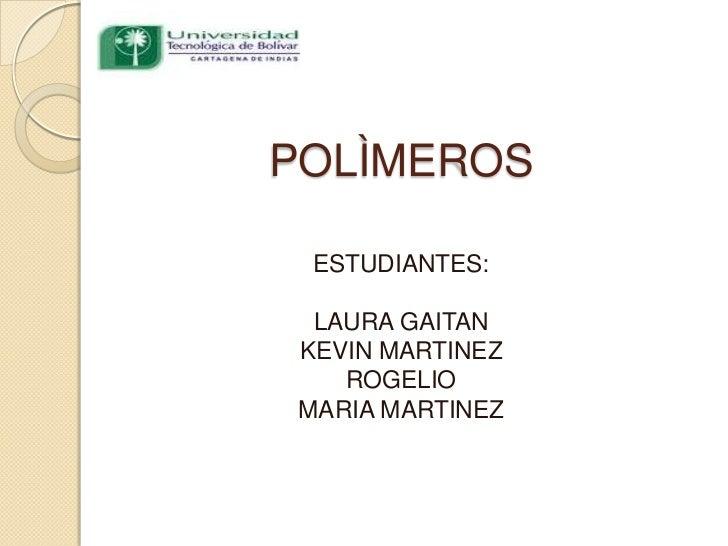 POLÌMEROS ESTUDIANTES:  LAURA GAITAN KEVIN MARTINEZ    ROGELIO MARIA MARTINEZ