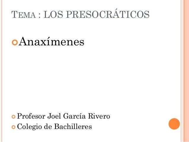 TEMA : LOS PRESOCRÁTICOSAnaxímenes Profesor Joel García Rivero Colegio de Bachilleres