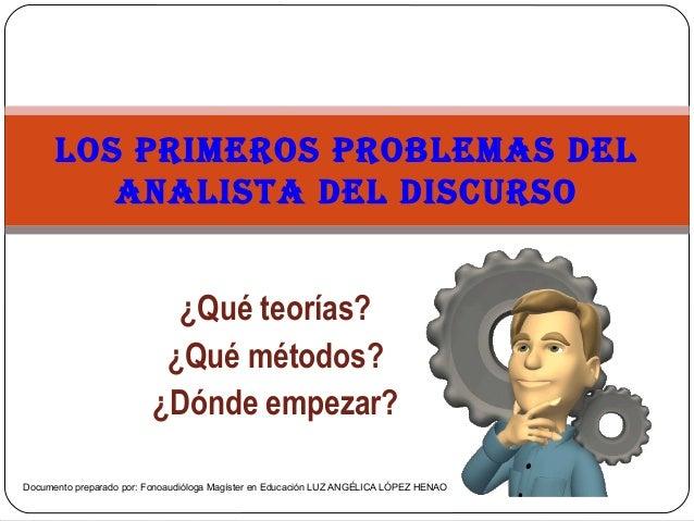 ¿Qué teorías? ¿Qué métodos? ¿Dónde empezar? LOS PRIMEROS PROBLEMAS DEL ANALISTA DEL DISCURSO Documento preparado por: Fono...