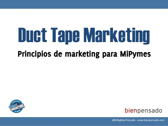 Duct Tape MarketingPrincipios de marketing para MiPymes                         @MktgBienPensado -‐ www.bienpensado.c...