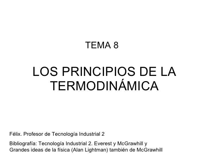 LOS PRINCIPIOS DE LA TERMODINÁMICA TEMA 8 Félix. Profesor de Tecnología Industrial 2 Bibliografía: Tecnología Industrial 2...