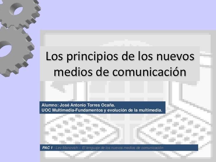 Los principios de los nuevos  medios de comunicaciónAlumno: José Antonio Torres Ocaña.UOC Multimedia-Fundamentos y evoluci...