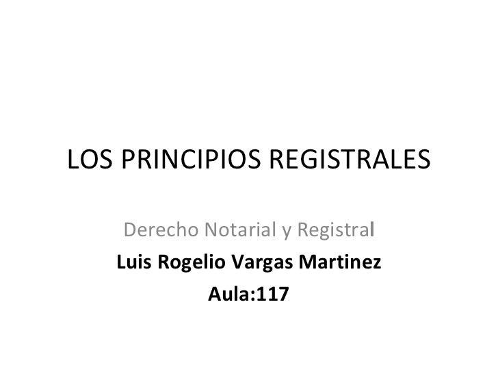 LOS PRINCIPIOS REGISTRALES Derecho Notarial y Registra l Luis Rogelio Vargas Martinez Aula:117