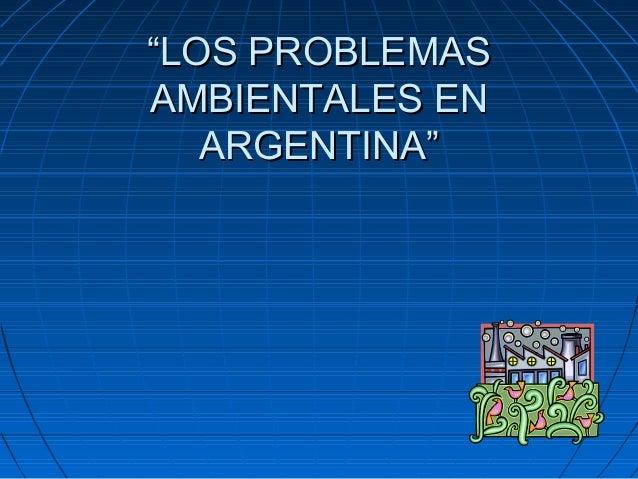 """""""""""LOS PROBLEMASLOS PROBLEMAS AMBIENTALES ENAMBIENTALES EN ARGENTINA""""ARGENTINA"""""""