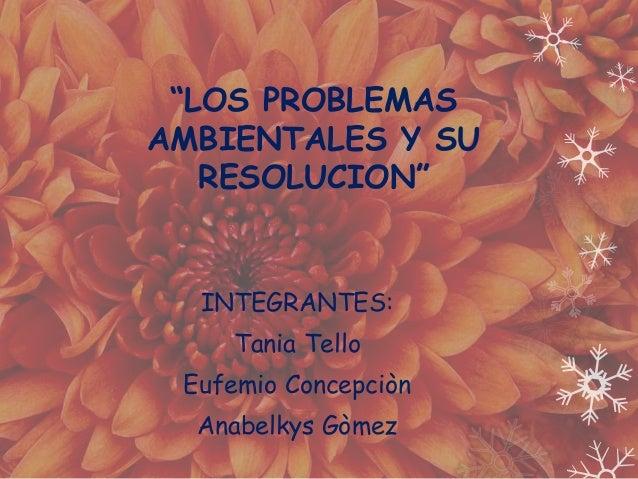 """""""LOS PROBLEMAS  AMBIENTALES Y SU  RESOLUCION""""  INTEGRANTES:  Tania Tello  Eufemio Concepciòn  Anabelkys Gòmez"""