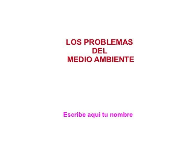 LOS PROBLEMAS      DELMEDIO AMBIENTEEscribe aquí tu nombre