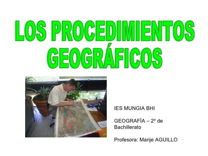 LOS PROCEDIMIENTOS  GEOGRÁFICOS IES MUNGIA BHI GEOGRAFÍA – 2º de Bachillerato Profesora: Marije AGUILLO