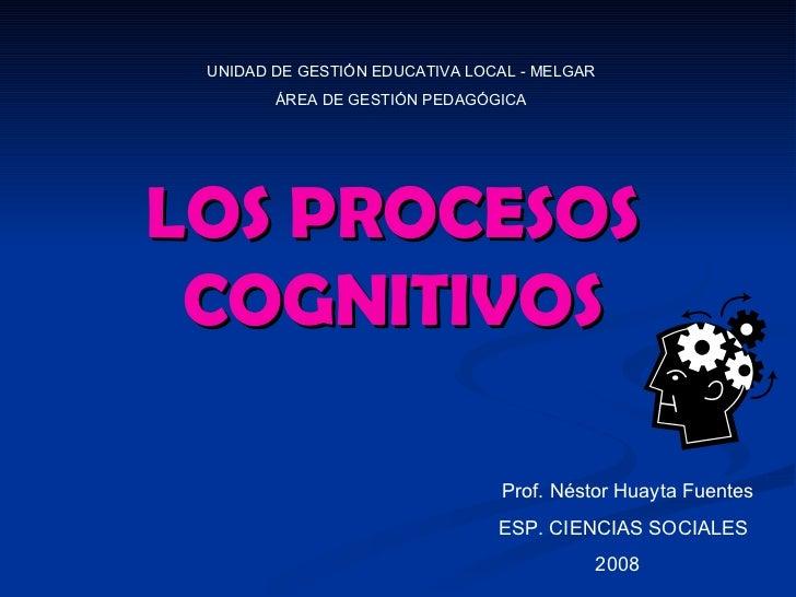 LOS PROCESOS COGNITIVOS Prof. Néstor Huayta Fuentes ESP. CIENCIAS SOCIALES  2008 UNIDAD DE GESTIÓN EDUCATIVA LOCAL - MELGA...