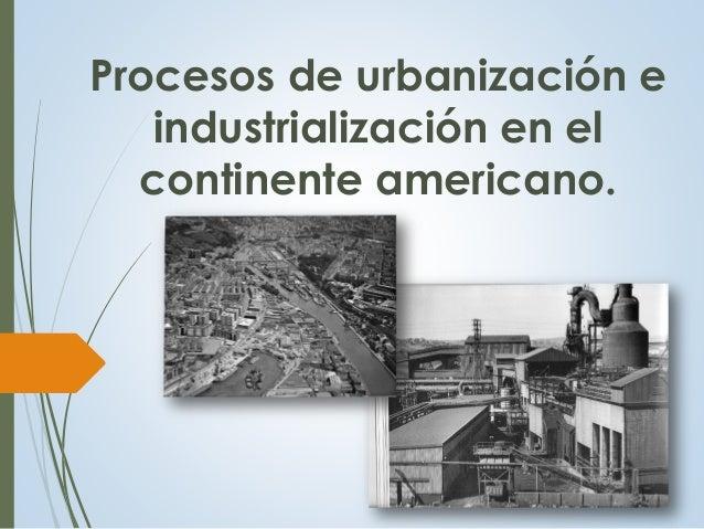 Procesos de urbanización e industrialización en el continente americano.