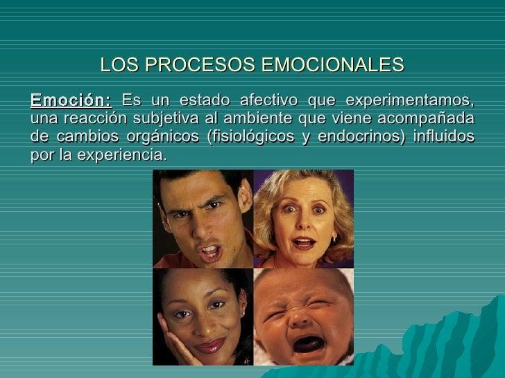 LOS PROCESOS EMOCIONALES Emoción:  Es un estado afectivo que experimentamos, una reacción subjetiva al ambiente que viene ...