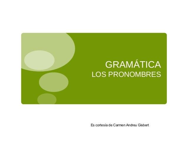 GRAMÁTICA LOS PRONOMBRES Es cortesía de Carmen Andreu Gisbert