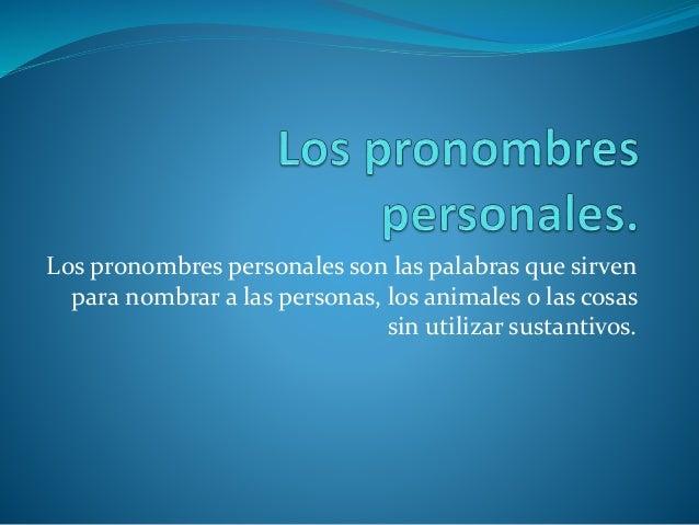 Los pronombres personales son las palabras que sirven para nombrar a las personas, los animales o las cosas sin utilizar s...