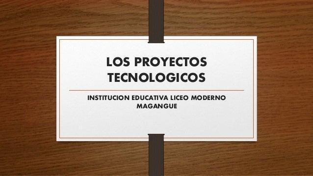 LOS PROYECTOS TECNOLOGICOS INSTITUCION EDUCATIVA LICEO MODERNO MAGANGUE
