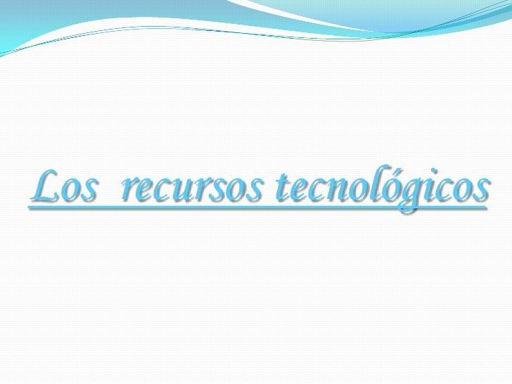 Los  recursos tecnológicos<br />