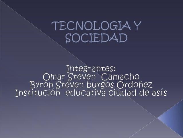 TECNOLOGIA Y SOCIEDAD<br />Integrantes:<br />Omar Steven  Camacho<br />Byron Steven burgos Ordoñez<br />Institución  educa...