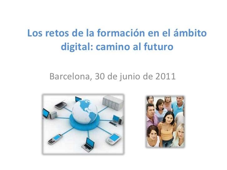 Los retos de la formación en el ámbito digital: camino al futuro<br />Barcelona, 30 de junio de 2011<br />