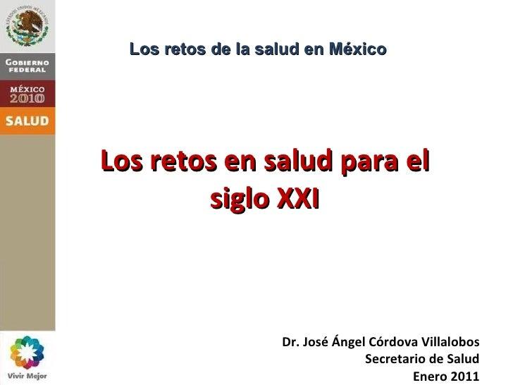 Los retos de la salud en MéxicoLos retos en salud para el        siglo XXI                    Dr. José Ángel Córdova Villa...