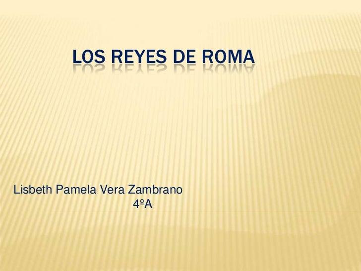 Los reyes de Roma<br />Lisbeth Pamela Vera Zambrano                                    4ºA<br />