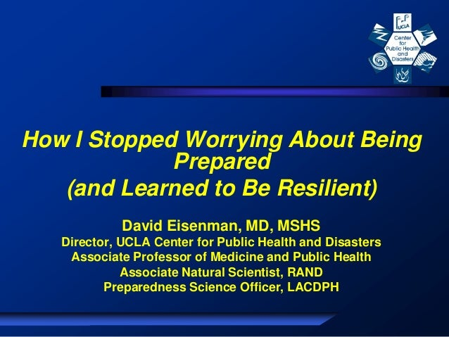 How I Stopped Worrying About Being Prepared (and Learned to Be Resilient) David Eisenman, MD, MSHS Director, UCLA Center f...