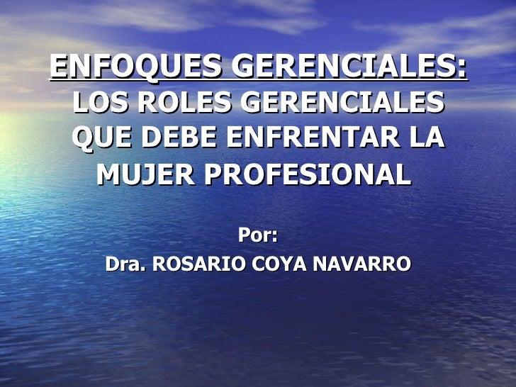 ENFOQUES GERENCIALES:   LOS ROLES GERENCIALES QUE DEBE ENFRENTAR LA MUJER PROFESIONAL   Por:  Dra. ROSARIO COYA NAVARRO