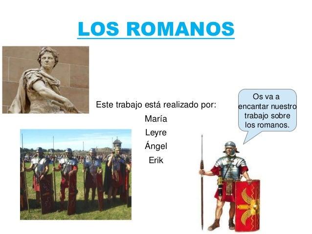 LOS ROMANOS Este trabajo está realizado por: María Leyre Ángel Erik Os va a encantar nuestro trabajo sobre los romanos.