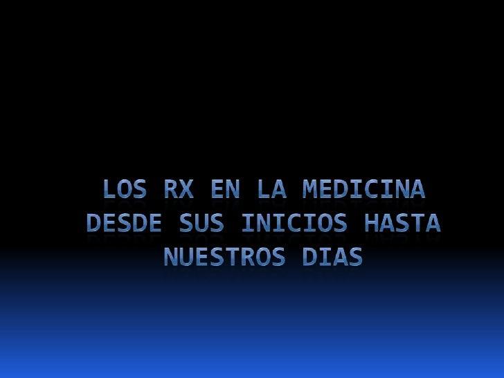 LOS RX EN LA MEDICINA DESDE SUS INICIOS HASTA NUESTROS DIAS<br />